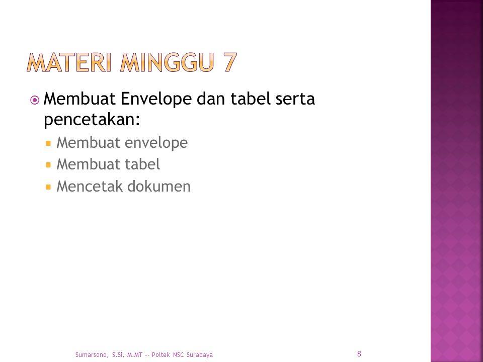  Membuat Envelope dan tabel serta pencetakan:  Membuat envelope  Membuat tabel  Mencetak dokumen 8 Sumarsono, S.Si, M.MT -- Poltek NSC Surabaya