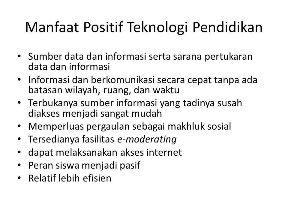 Manfaat Positif Teknologi Pendidikan Sumber data dan informasi serta sarana pertukaran data dan informasi Informasi dan berkomunikasi secara cepat tan