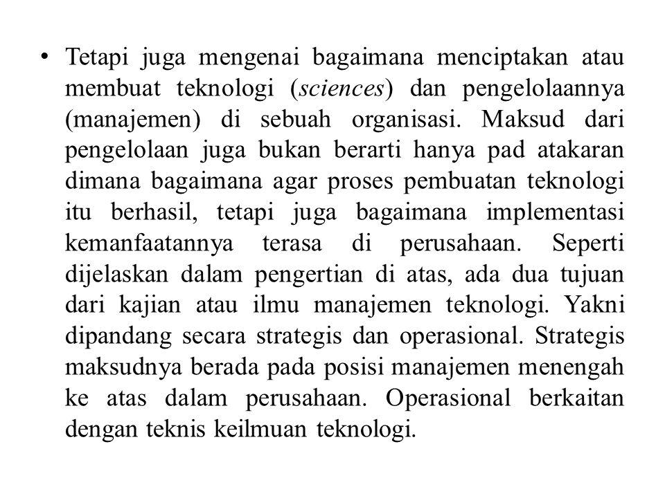 Tetapi juga mengenai bagaimana menciptakan atau membuat teknologi (sciences) dan pengelolaannya (manajemen) di sebuah organisasi. Maksud dari pengelol