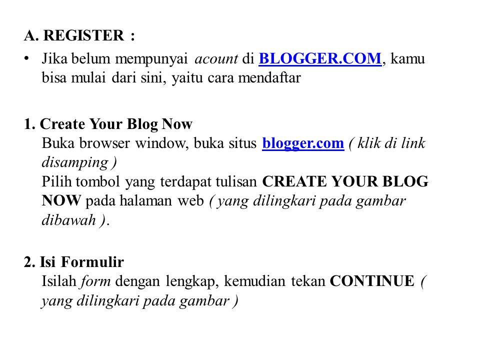 A. REGISTER : Jika belum mempunyai acount di BLOGGER.COM, kamu bisa mulai dari sini, yaitu cara mendaftarBLOGGER.COM 1. Create Your Blog Now Buka brow