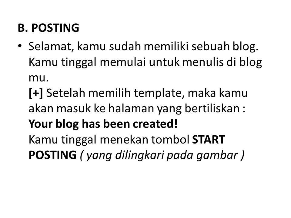 B. POSTING Selamat, kamu sudah memiliki sebuah blog. Kamu tinggal memulai untuk menulis di blog mu. [+] Setelah memilih template, maka kamu akan masuk