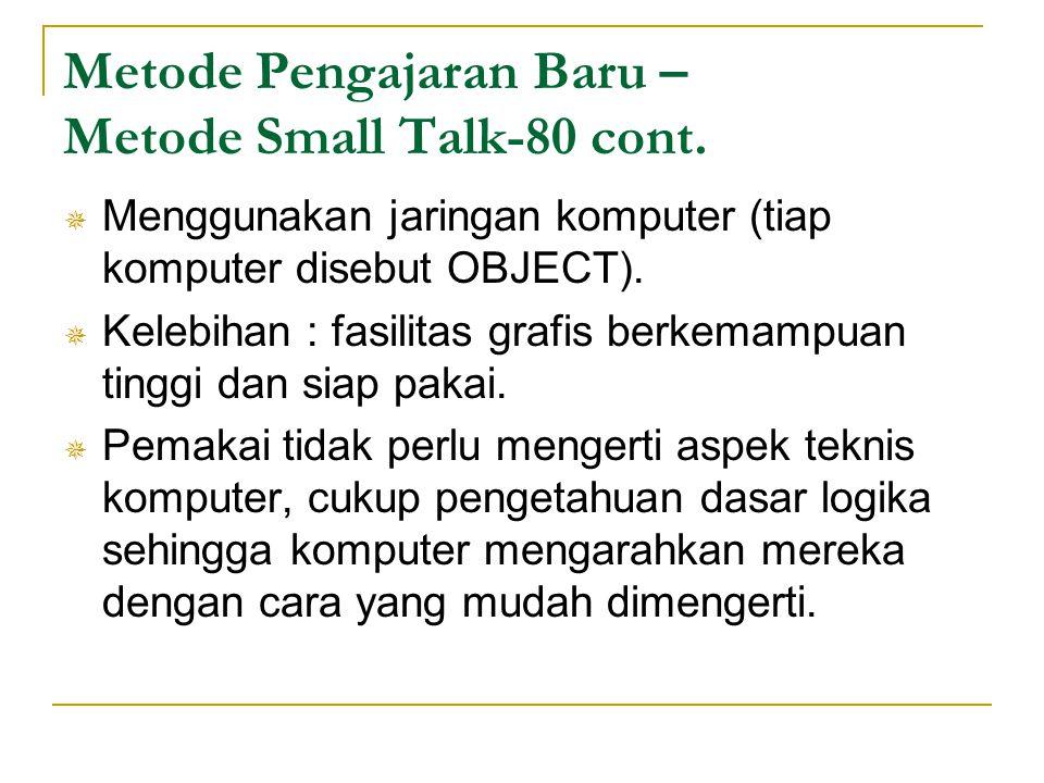Metode Pengajaran Baru – Metode Small Talk-80 cont.  Menggunakan jaringan komputer (tiap komputer disebut OBJECT).  Kelebihan : fasilitas grafis ber