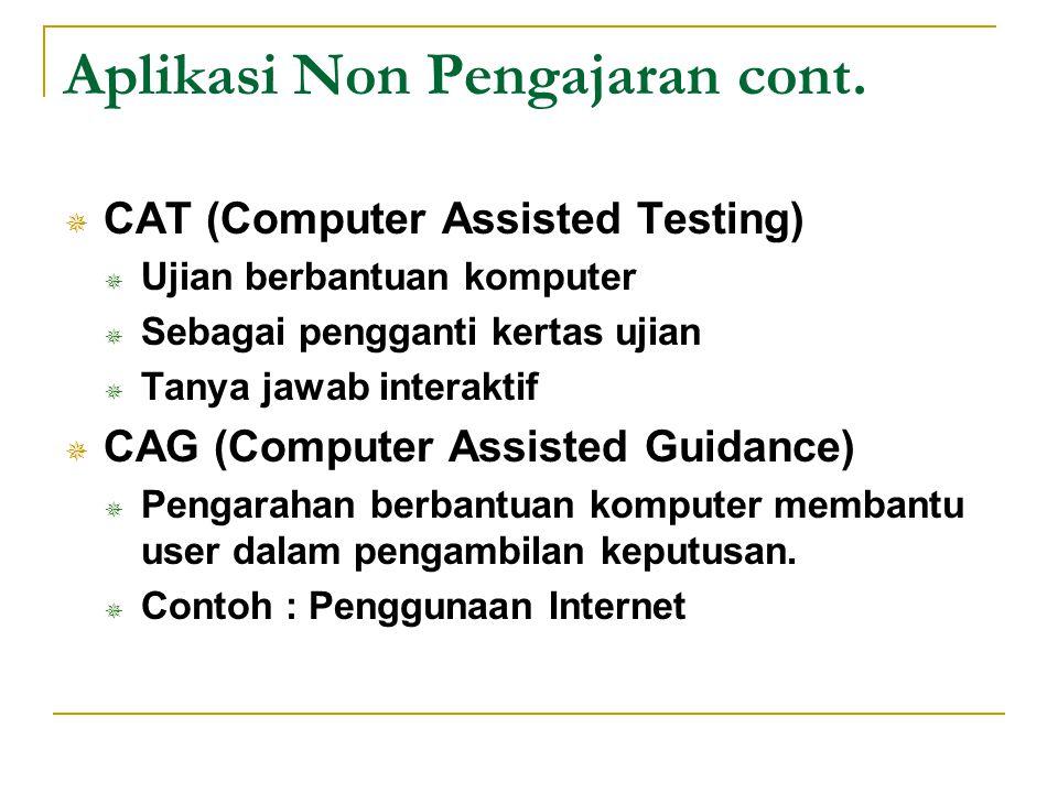 Aplikasi Non Pengajaran cont.  CAT (Computer Assisted Testing)  Ujian berbantuan komputer  Sebagai pengganti kertas ujian  Tanya jawab interaktif
