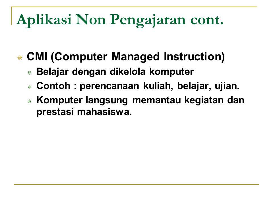 Aplikasi Non Pengajaran cont.  CMI (Computer Managed Instruction)  Belajar dengan dikelola komputer  Contoh : perencanaan kuliah, belajar, ujian. 