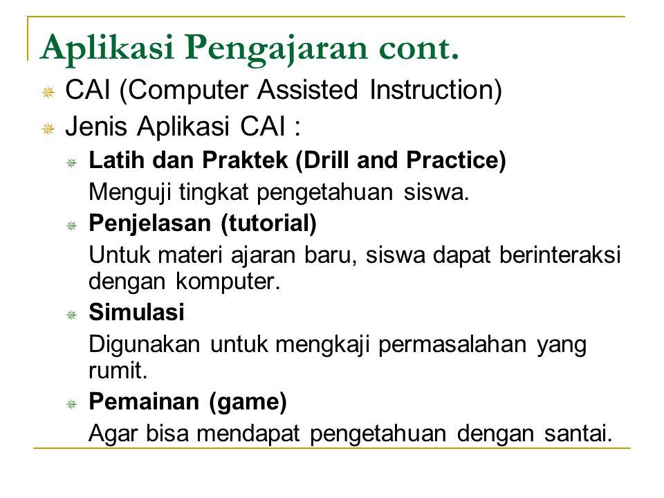 Aplikasi Pengajaran cont.  CAI (Computer Assisted Instruction)  Jenis Aplikasi CAI :  Latih dan Praktek (Drill and Practice) Menguji tingkat penget