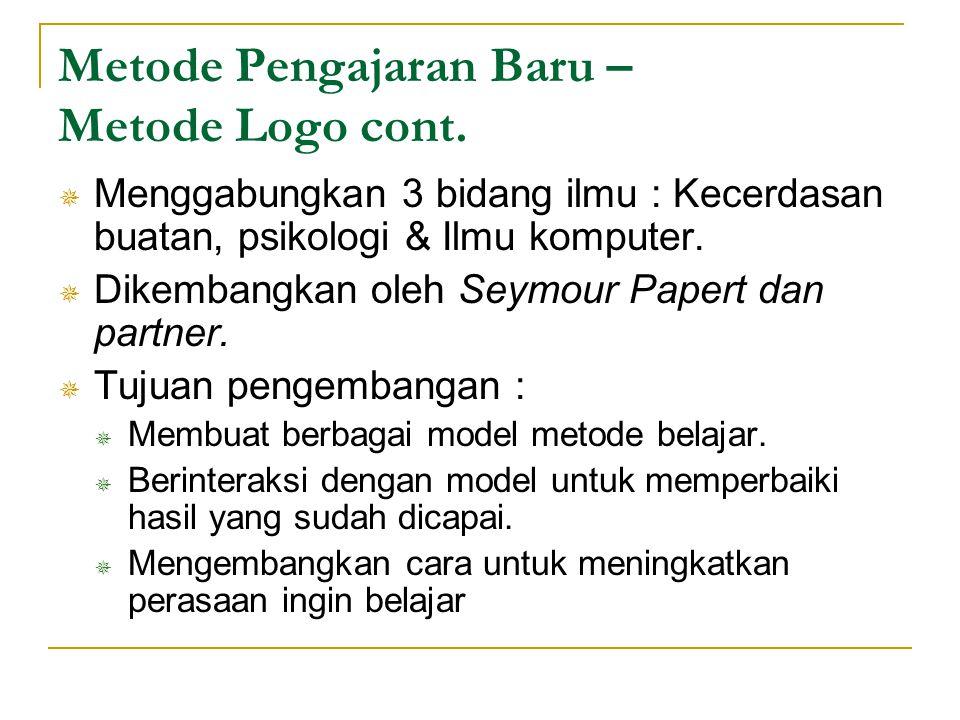 Metode Pengajaran Baru – Metode Logo cont.  Menggabungkan 3 bidang ilmu : Kecerdasan buatan, psikologi & Ilmu komputer.  Dikembangkan oleh Seymour P