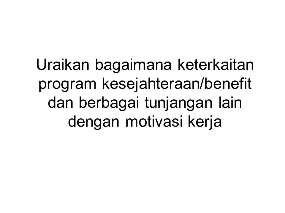 Uraikan bagaimana keterkaitan program kesejahteraan/benefit dan berbagai tunjangan lain dengan motivasi kerja