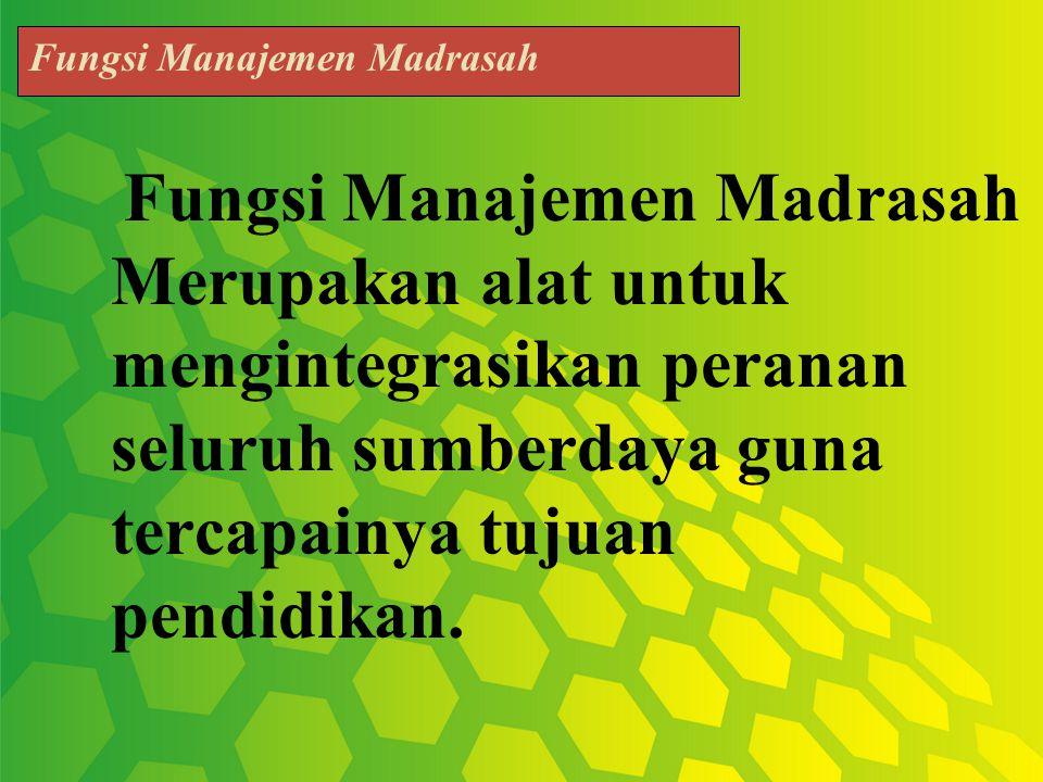 Fungsi Manajemen Madrasah Merupakan alat untuk mengintegrasikan peranan seluruh sumberdaya guna tercapainya tujuan pendidikan.