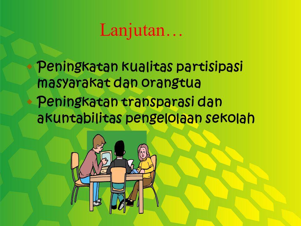 Lanjutan…  Peningkatan kualitas partisipasi masyarakat dan orangtua  Peningkatan transparasi dan akuntabilitas pengelolaan sekolah