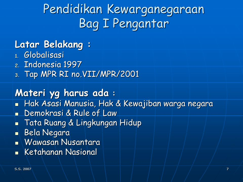 S.S. 20076 PENDIDIKAN KEWARGANEGARAAN Pendidikan Kewarganegaraan dimaksudkan utk membentuk peserta didik menjadi manusia Pendidikan Kewarganegaraan di