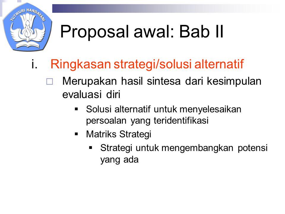 Proposal awal: Bab II i.Ringkasan strategi/solusi alternatif  Merupakan hasil sintesa dari kesimpulan evaluasi diri  Solusi alternatif untuk menyelesaikan persoalan yang teridentifikasi  Matriks Strategi  Strategi untuk mengembangkan potensi yang ada