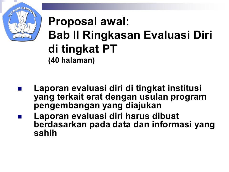 Proposal awal: Bab II Ringkasan Evaluasi Diri di tingkat PT (40 halaman) Laporan evaluasi diri di tingkat institusi yang terkait erat dengan usulan program pengembangan yang diajukan Laporan evaluasi diri harus dibuat berdasarkan pada data dan informasi yang sahih
