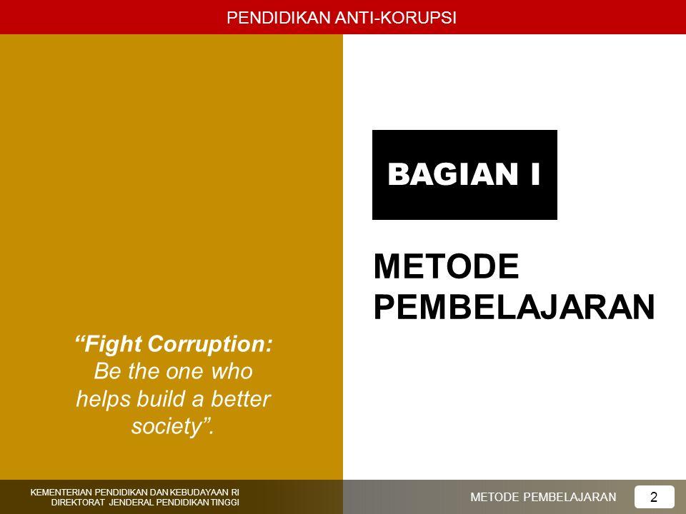 "BAGIAN I ""Fight Corruption: Be the one who helps build a better society"". PENDIDIKAN ANTI-KORUPSI KEMENTERIAN PENDIDIKAN DAN KEBUDAYAAN RI DIREKTORAT"