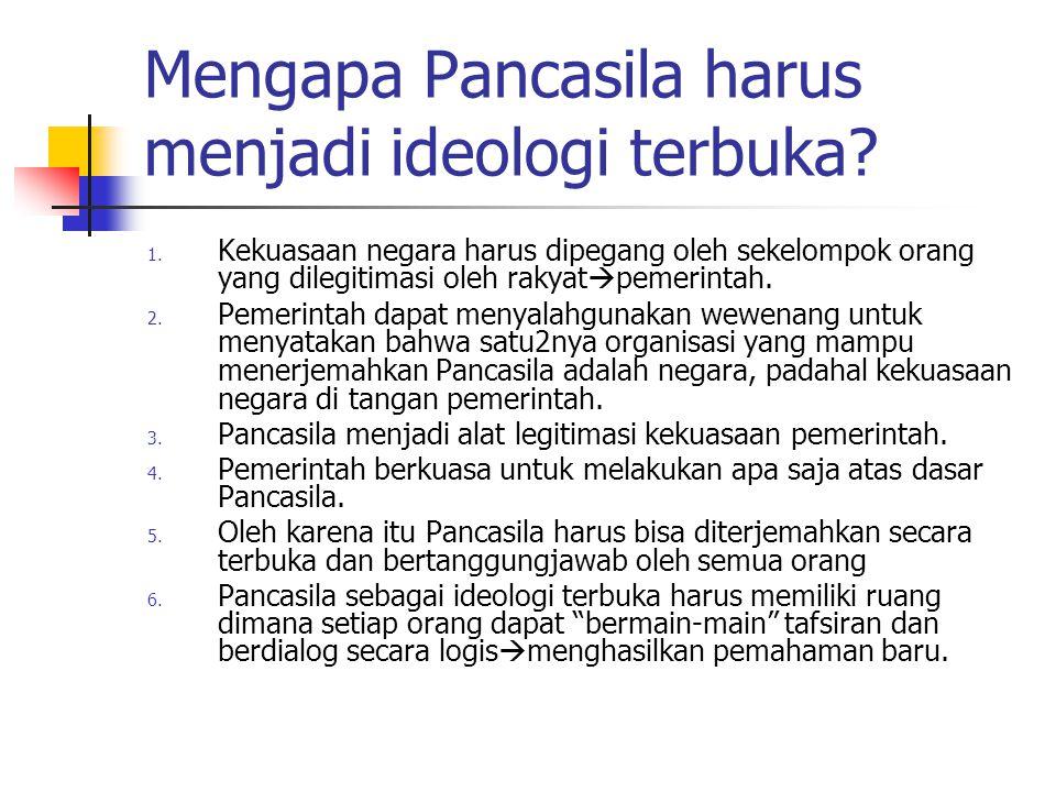Mengapa Pancasila harus menjadi ideologi terbuka? 1. Kekuasaan negara harus dipegang oleh sekelompok orang yang dilegitimasi oleh rakyat  pemerintah.