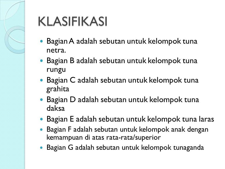 KLASIFIKASI Bagian A adalah sebutan untuk kelompok tuna netra. Bagian B adalah sebutan untuk kelompok tuna rungu Bagian C adalah sebutan untuk kelompo