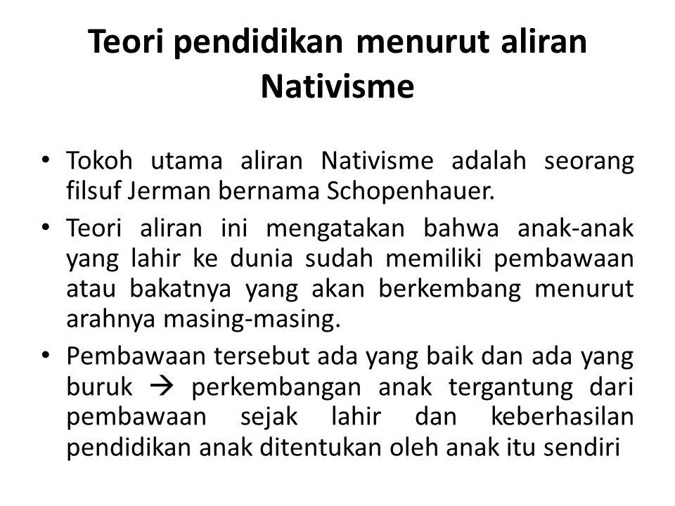 Teori pendidikan menurut aliran Nativisme Tokoh utama aliran Nativisme adalah seorang filsuf Jerman bernama Schopenhauer. Teori aliran ini mengatakan