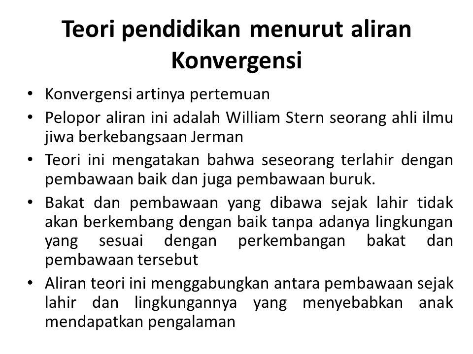Teori pendidikan menurut aliran Konvergensi Konvergensi artinya pertemuan Pelopor aliran ini adalah William Stern seorang ahli ilmu jiwa berkebangsaan