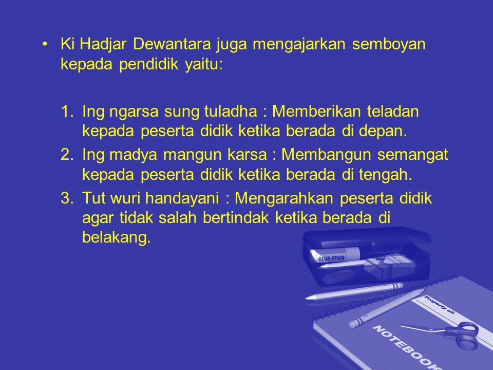 Ki Hadjar Dewantara juga mengajarkan semboyan kepada pendidik yaitu: 1.Ing ngarsa sung tuladha : Memberikan teladan kepada peserta didik ketika berada di depan.