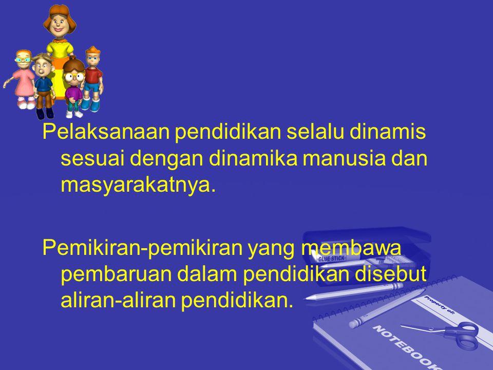 Pelaksanaan pendidikan selalu dinamis sesuai dengan dinamika manusia dan masyarakatnya. Pemikiran-pemikiran yang membawa pembaruan dalam pendidikan di