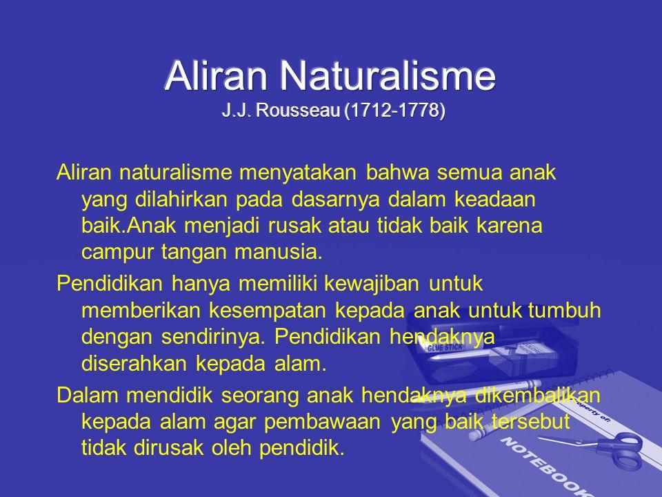 Aliran naturalisme menyatakan bahwa semua anak yang dilahirkan pada dasarnya dalam keadaan baik.Anak menjadi rusak atau tidak baik karena campur tangan manusia.
