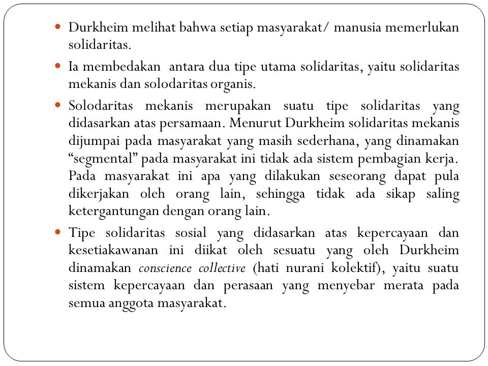 Durkheim melihat bahwa setiap masyarakat/ manusia memerlukan solidaritas. Ia membedakan antara dua tipe utama solidaritas, yaitu solidaritas mekanis d