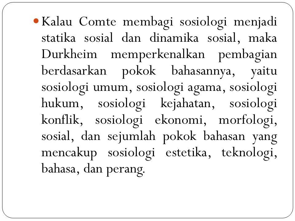 Kalau Comte membagi sosiologi menjadi statika sosial dan dinamika sosial, maka Durkheim memperkenalkan pembagian berdasarkan pokok bahasannya, yaitu s