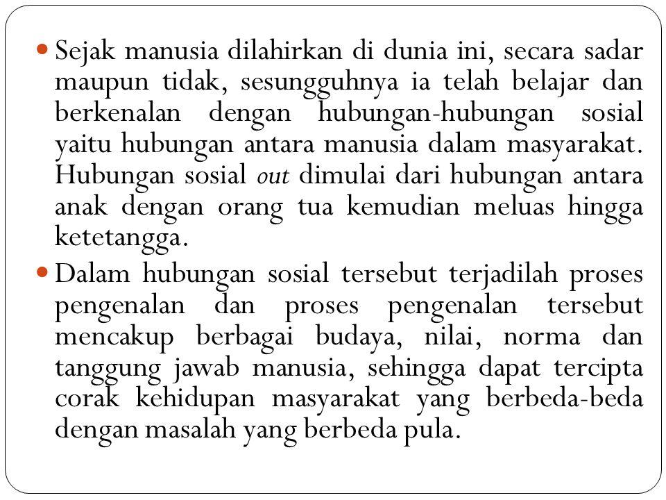Sejak manusia dilahirkan di dunia ini, secara sadar maupun tidak, sesungguhnya ia telah belajar dan berkenalan dengan hubungan-hubungan sosial yaitu h