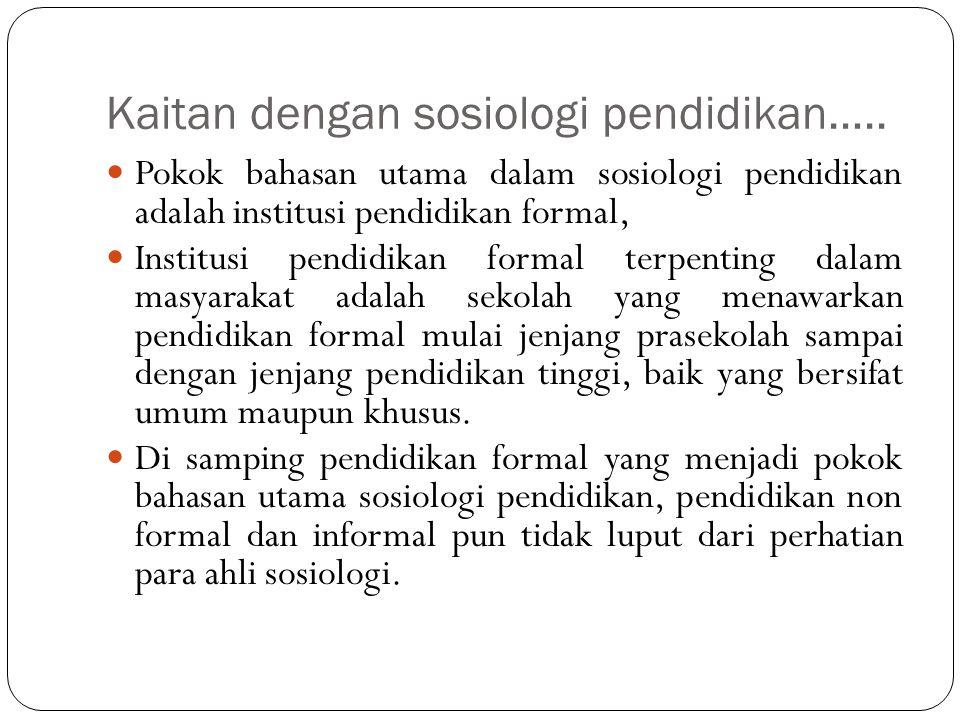 Kaitan dengan sosiologi pendidikan….. Pokok bahasan utama dalam sosiologi pendidikan adalah institusi pendidikan formal, Institusi pendidikan formal t
