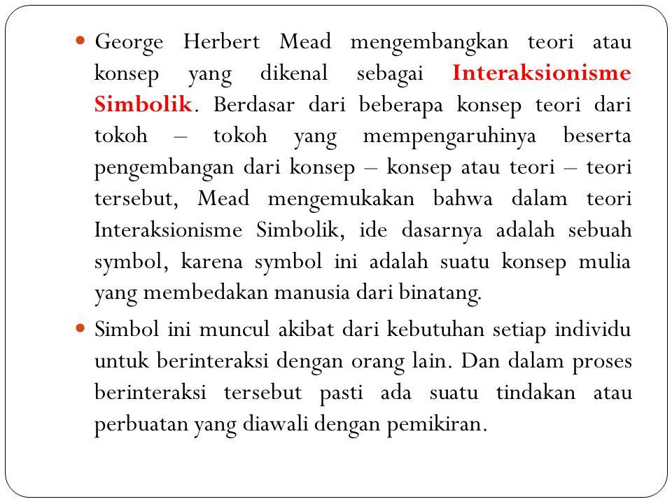 George Herbert Mead mengembangkan teori atau konsep yang dikenal sebagai Interaksionisme Simbolik. Berdasar dari beberapa konsep teori dari tokoh – to