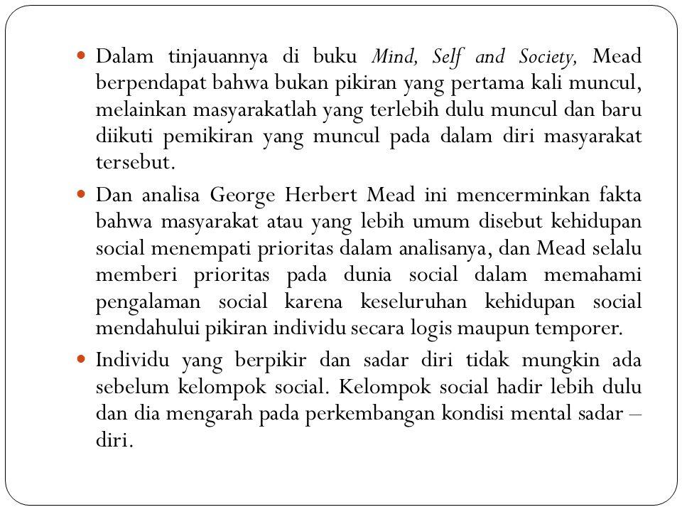 Dalam tinjauannya di buku Mind, Self and Society, Mead berpendapat bahwa bukan pikiran yang pertama kali muncul, melainkan masyarakatlah yang terlebih