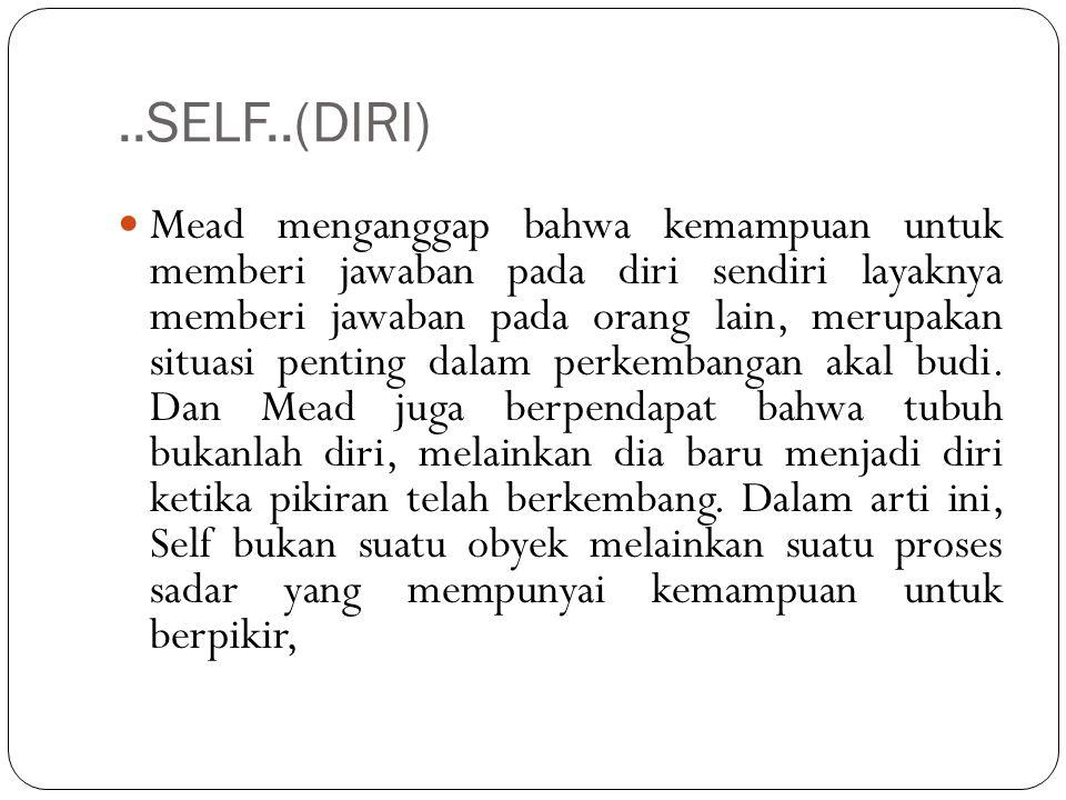 ..SELF..(DIRI) Mead menganggap bahwa kemampuan untuk memberi jawaban pada diri sendiri layaknya memberi jawaban pada orang lain, merupakan situasi pen