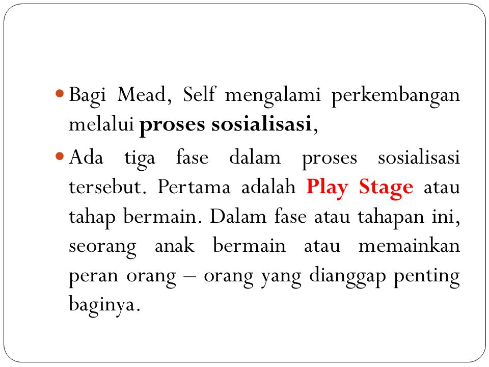 Bagi Mead, Self mengalami perkembangan melalui proses sosialisasi, Ada tiga fase dalam proses sosialisasi tersebut. Pertama adalah Play Stage atau tah