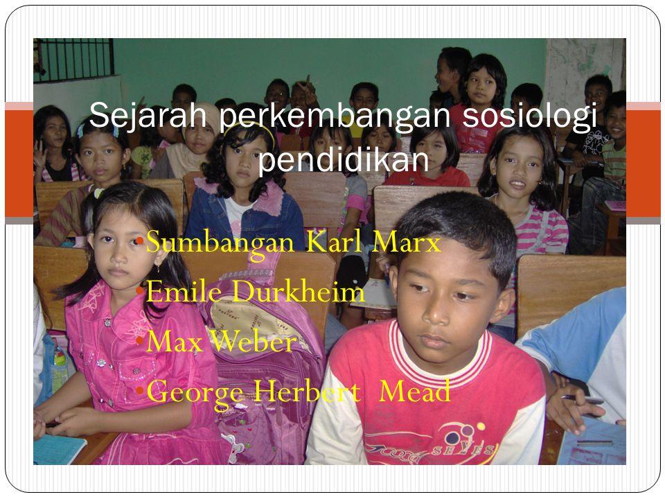 Sumbangan Karl Marx Emile Durkheim Max Weber George Herbert Mead Sejarah perkembangan sosiologi pendidikan