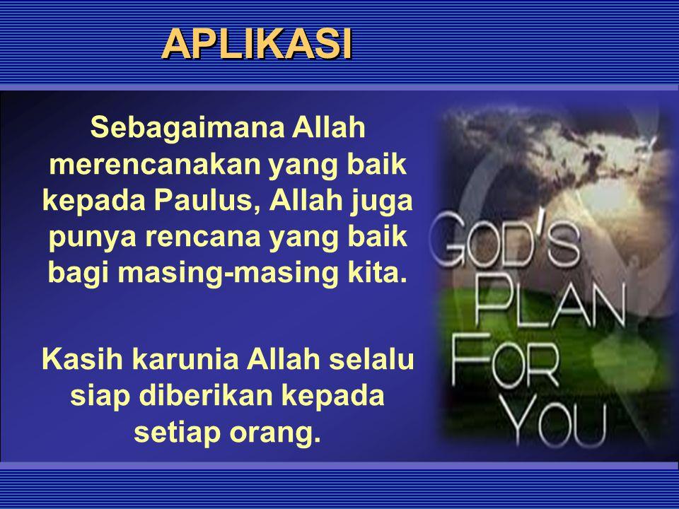 APLIKASI Sebagaimana Allah merencanakan yang baik kepada Paulus, Allah juga punya rencana yang baik bagi masing-masing kita. Kasih karunia Allah selal