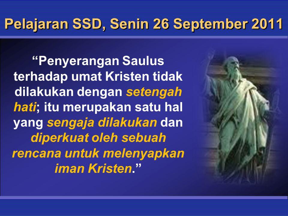 "Pelajaran SSD, Senin 26 September 2011 ""Penyerangan Saulus terhadap umat Kristen tidak dilakukan dengan setengah hati; itu merupakan satu hal yang sen"