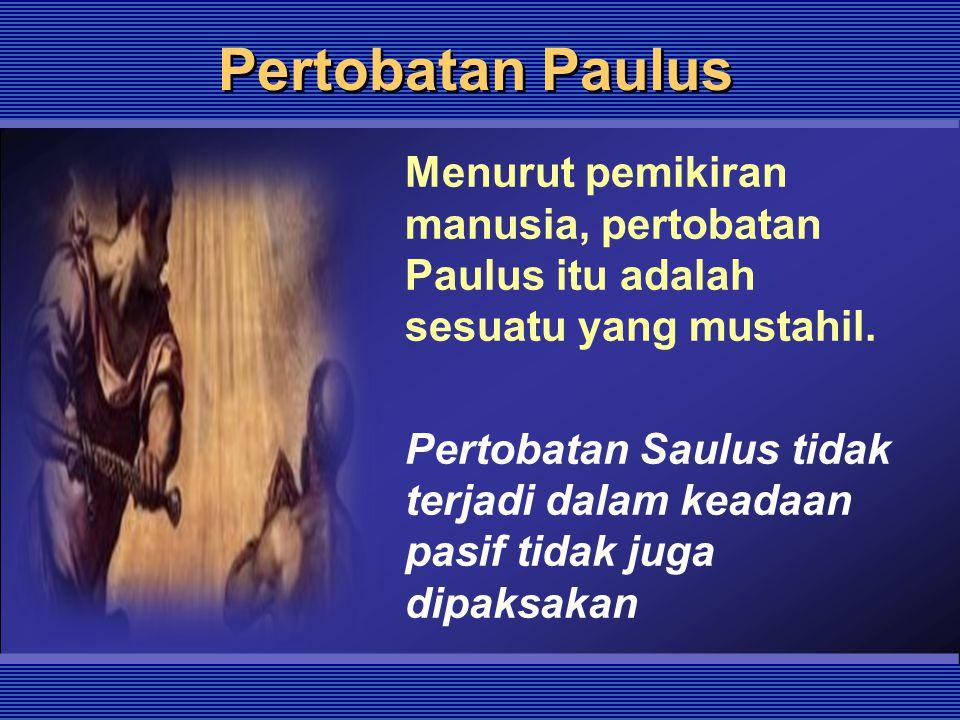 Pertobatan Paulus Menurut pemikiran manusia, pertobatan Paulus itu adalah sesuatu yang mustahil. Pertobatan Saulus tidak terjadi dalam keadaan pasif t