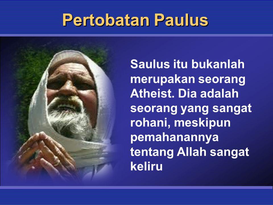 Pertobatan Paulus Saulus itu bukanlah merupakan seorang Atheist. Dia adalah seorang yang sangat rohani, meskipun pemahanannya tentang Allah sangat kel