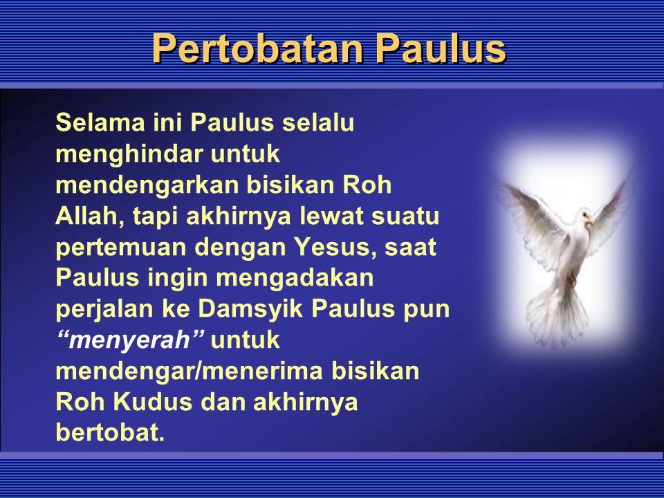 Pertobatan Paulus Selama ini Paulus selalu menghindar untuk mendengarkan bisikan Roh Allah, tapi akhirnya lewat suatu pertemuan dengan Yesus, saat Pau