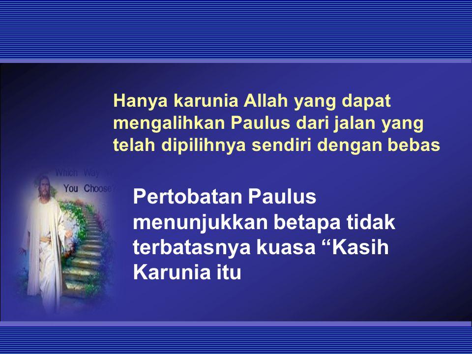 Hanya karunia Allah yang dapat mengalihkan Paulus dari jalan yang telah dipilihnya sendiri dengan bebas Pertobatan Paulus menunjukkan betapa tidak ter