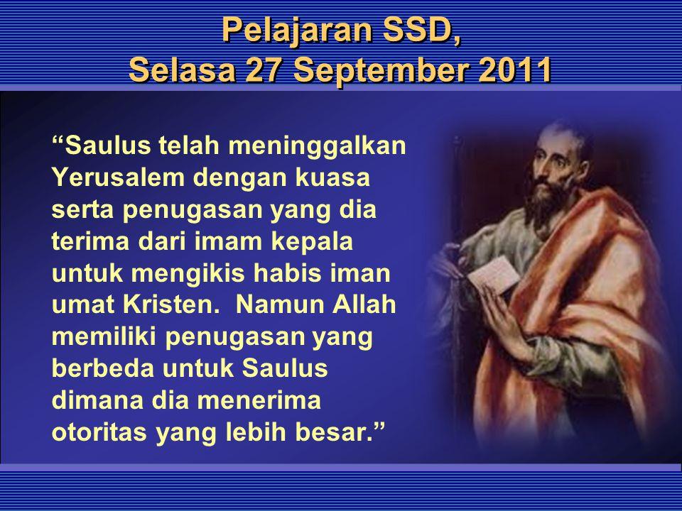 """Pelajaran SSD, Selasa 27 September 2011 """"Saulus telah meninggalkan Yerusalem dengan kuasa serta penugasan yang dia terima dari imam kepala untuk mengi"""