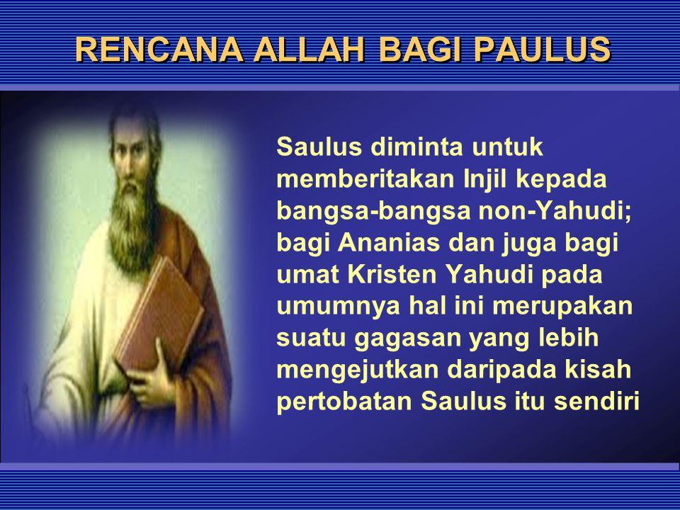 RENCANA ALLAH BAGI PAULUS Saulus diminta untuk memberitakan Injil kepada bangsa-bangsa non-Yahudi; bagi Ananias dan juga bagi umat Kristen Yahudi pada