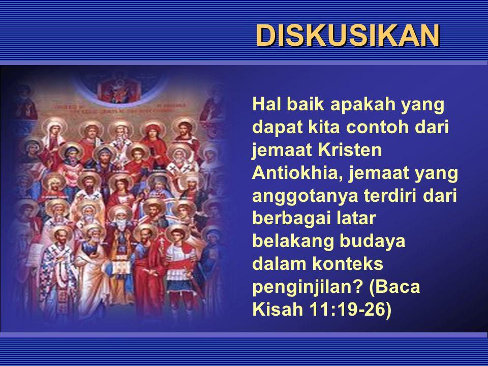 DISKUSIKAN Hal baik apakah yang dapat kita contoh dari jemaat Kristen Antiokhia, jemaat yang anggotanya terdiri dari berbagai latar belakang budaya da