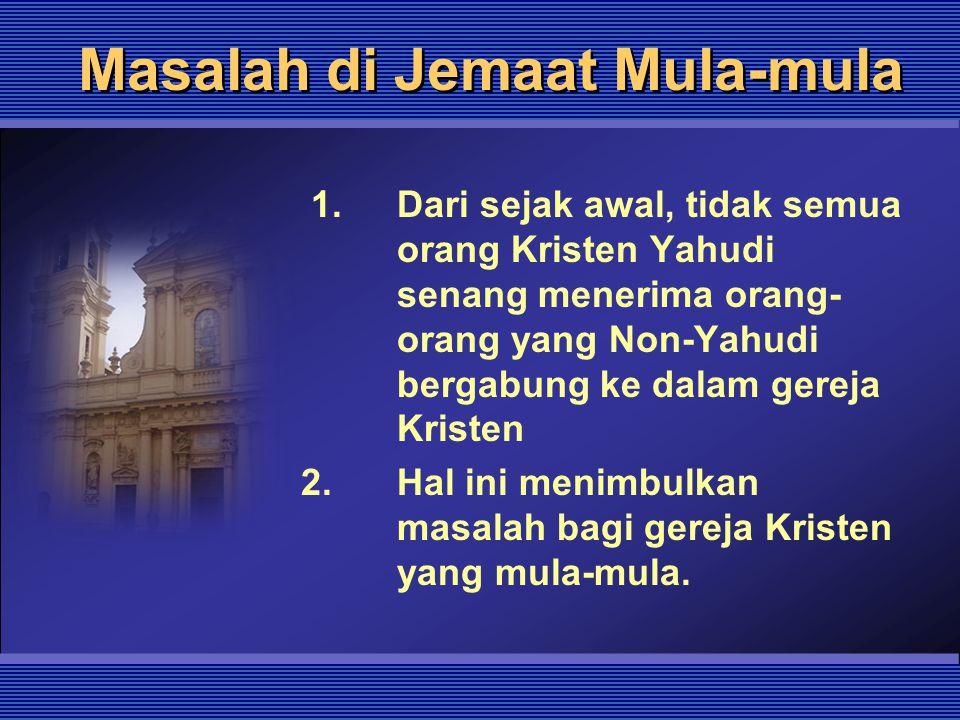 Masalah di Jemaat Mula-mula 1. Dari sejak awal, tidak semua orang Kristen Yahudi senang menerima orang- orang yang Non-Yahudi bergabung ke dalam gerej