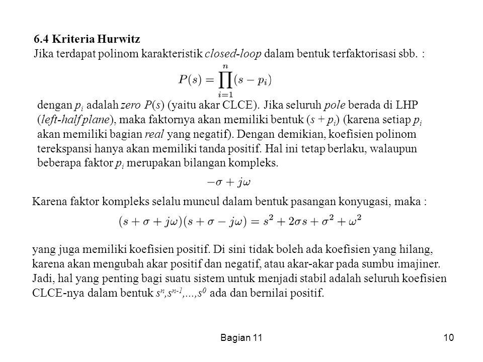 Bagian 1110 6.4 Kriteria Hurwitz Jika terdapat polinom karakteristik closed-loop dalam bentuk terfaktorisasi sbb. : dengan p i adalah zero P(s) (yaitu