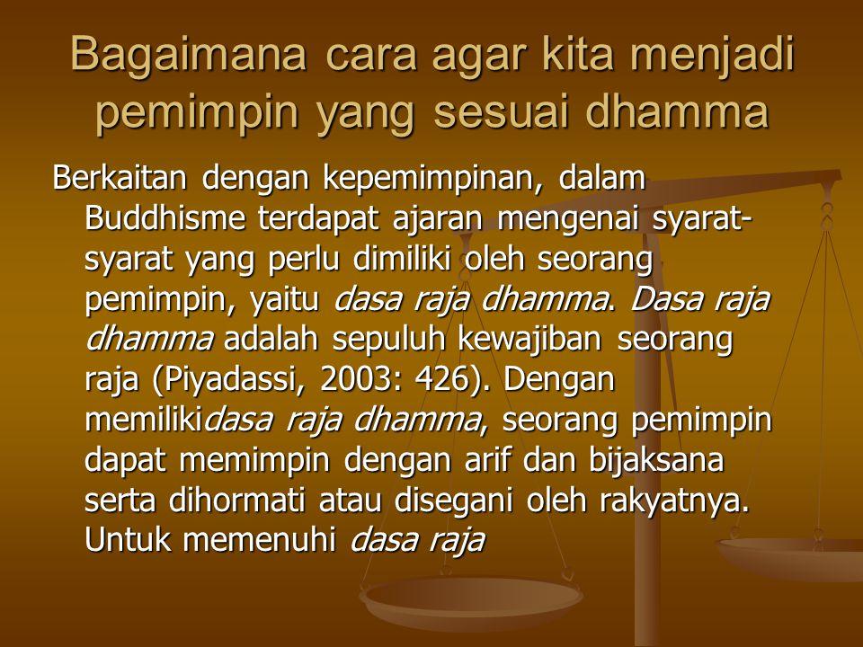 Bagaimana cara agar kita menjadi pemimpin yang sesuai dhamma Berkaitan dengan kepemimpinan, dalam Buddhisme terdapat ajaran mengenai syarat- syarat ya