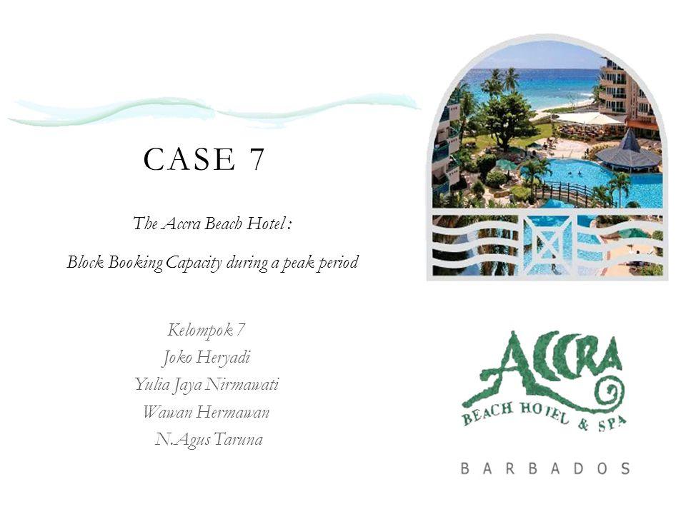 CASE 7 The Accra Beach Hotel : Block Booking Capacity during a peak period Kelompok 7 Joko Heryadi Yulia Jaya Nirmawati Wawan Hermawan N.Agus Taruna