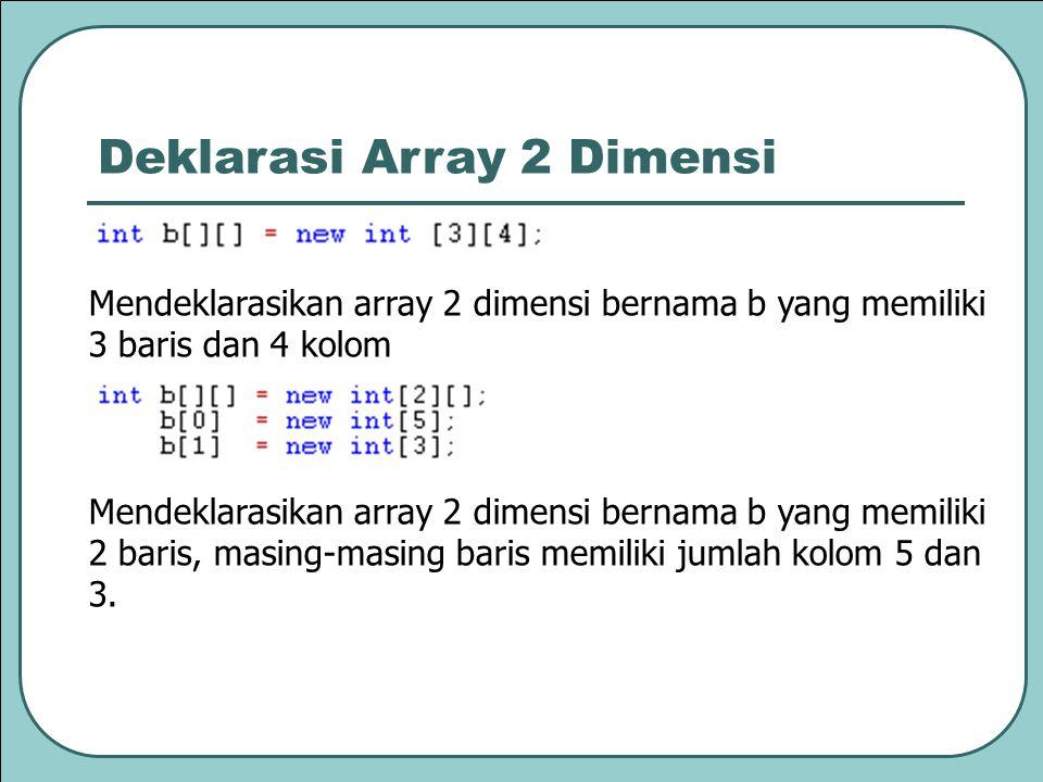 Mendeklarasikan array 2 dimensi bernama b yang memiliki 3 baris dan 4 kolom Mendeklarasikan array 2 dimensi bernama b yang memiliki 2 baris, masing-masing baris memiliki jumlah kolom 5 dan 3.