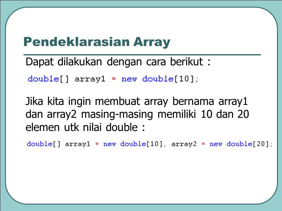 Dapat dilakukan dengan cara berikut : Jika kita ingin membuat array bernama array1 dan array2 masing-masing memiliki 10 dan 20 elemen utk nilai double : Pendeklarasian Array