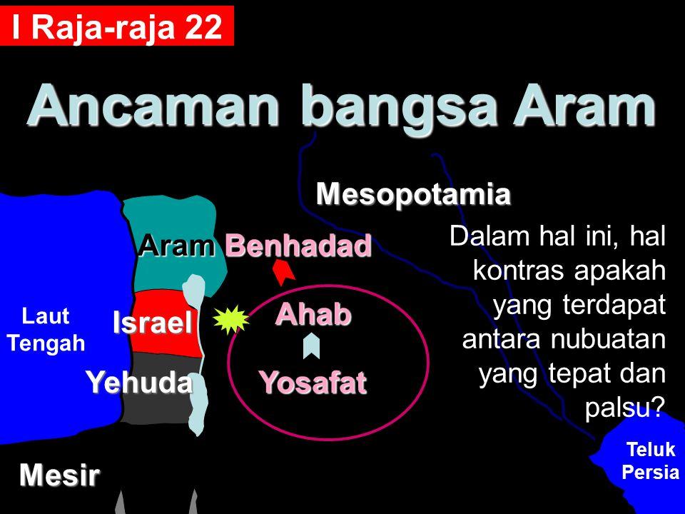 Ancaman bangsa Aram Mesir Teluk Persia Laut Tengah Aram Yehuda Israel Benhadad Yosafat Ahab Mesopotamia I Raja-raja 22 Dalam hal ini, hal kontras apak