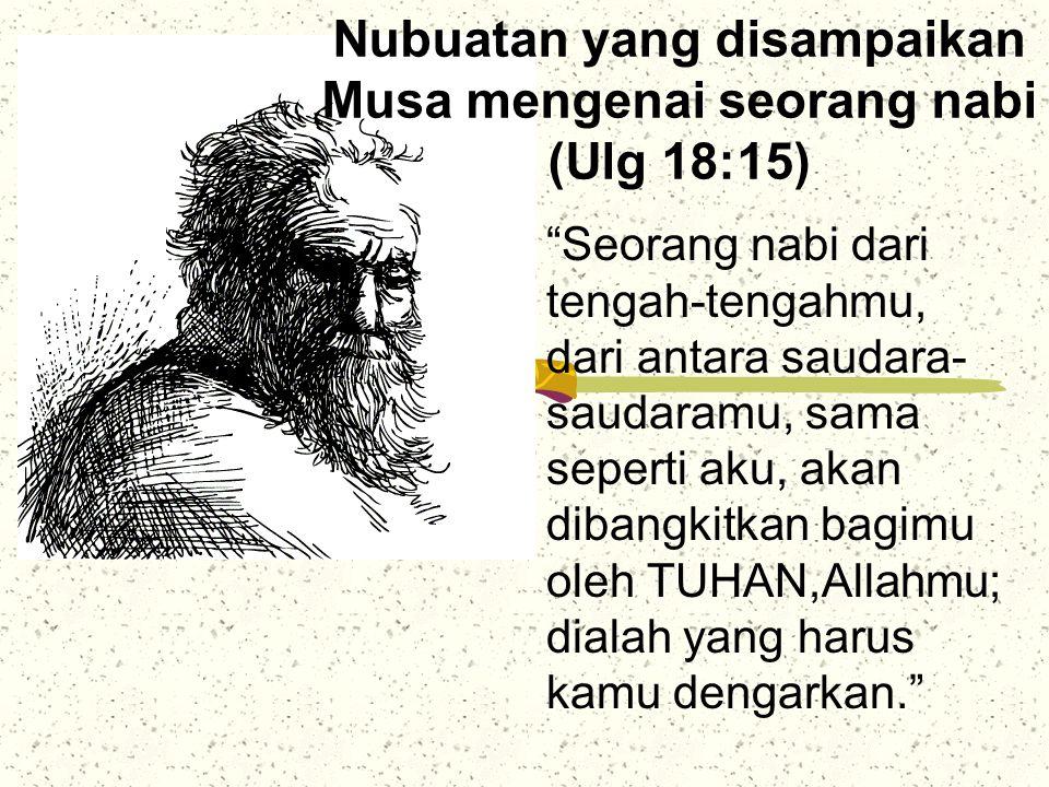 "Nubuatan yang disampaikan Musa mengenai seorang nabi (Ulg 18:15) ""Seorang nabi dari tengah-tengahmu, dari antara saudara- saudaramu, sama seperti aku,"